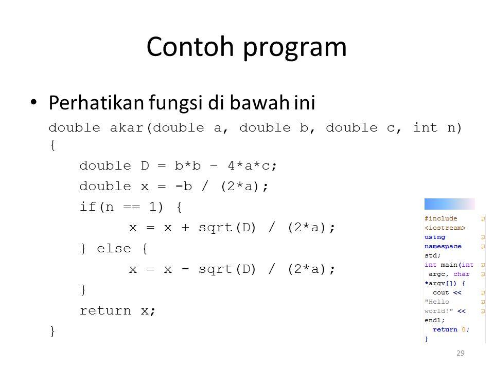 Contoh program Perhatikan fungsi di bawah ini double akar(double a, double b, double c, int n) { double D = b*b – 4*a*c; double x = -b / (2*a); if(n =