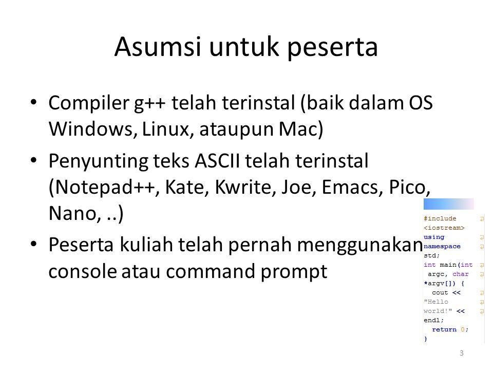 Asumsi untuk peserta Compiler g++ telah terinstal (baik dalam OS Windows, Linux, ataupun Mac) Penyunting teks ASCII telah terinstal (Notepad++, Kate,