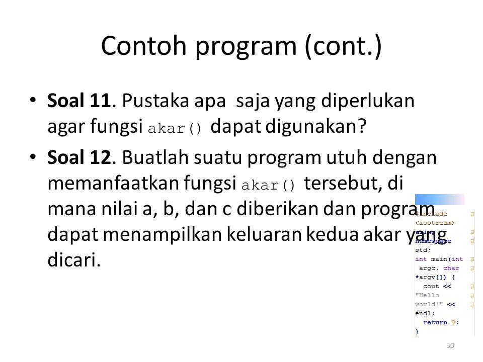 Contoh program (cont.) Soal 11. Pustaka apa saja yang diperlukan agar fungsi akar() dapat digunakan? Soal 12. Buatlah suatu program utuh dengan memanf