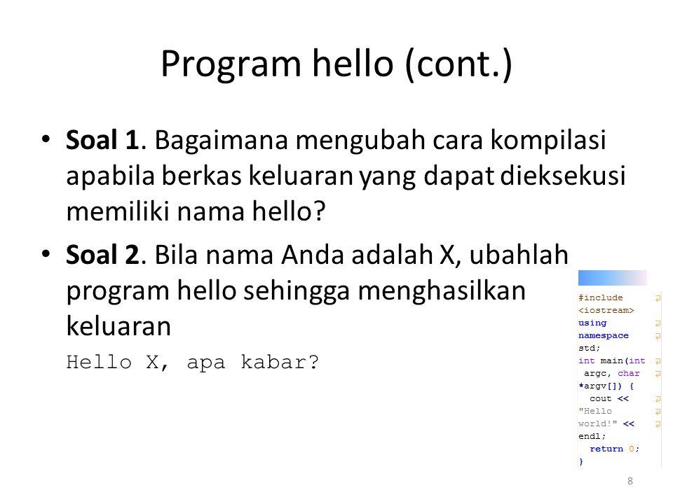 Program hello (cont.) Soal 1. Bagaimana mengubah cara kompilasi apabila berkas keluaran yang dapat dieksekusi memiliki nama hello? Soal 2. Bila nama A