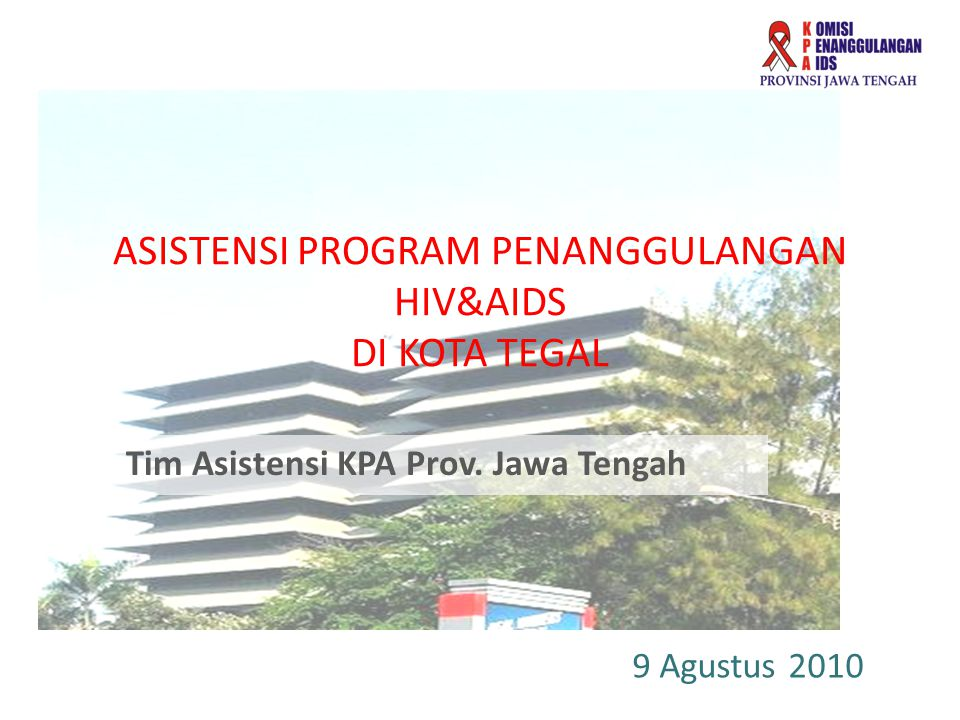 ASISTENSI PROGRAM PENANGGULANGAN HIV&AIDS DI KOTA TEGAL Tim Asistensi KPA Prov. Jawa Tengah 9 Agustus 2010