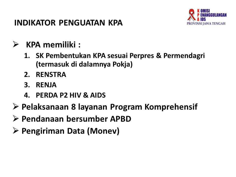 INDIKATOR PENGUATAN KPA  KPA memiliki : 1.SK Pembentukan KPA sesuai Perpres & Permendagri (termasuk di dalamnya Pokja) 2.RENSTRA 3.RENJA 4.PERDA P2 H