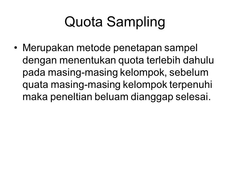 Quota Sampling Merupakan metode penetapan sampel dengan menentukan quota terlebih dahulu pada masing-masing kelompok, sebelum quata masing-masing kelo