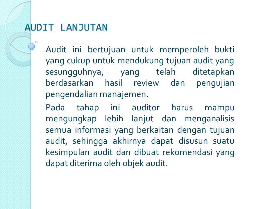 AUDIT LANJUTAN Audit ini bertujuan untuk memperoleh bukti yang cukup untuk mendukung tujuan audit yang sesungguhnya, yang telah ditetapkan berdasarkan hasil review dan pengujian pengendalian manajemen.