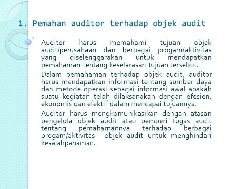 1. Pemahan auditor terhadap objek audit Auditor harus memahami tujuan objek audit/perusahaan dan berbagai progam/aktivitas yang diselenggarakan untuk
