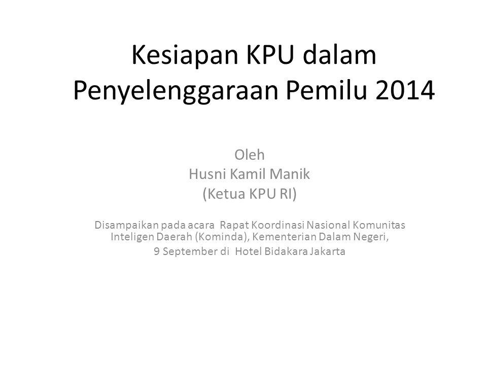 Kesiapan KPU dalam Penyelenggaraan Pemilu 2014 Oleh Husni Kamil Manik (Ketua KPU RI) Disampaikan pada acara Rapat Koordinasi Nasional Komunitas Inteligen Daerah (Kominda), Kementerian Dalam Negeri, 9 September di Hotel Bidakara Jakarta
