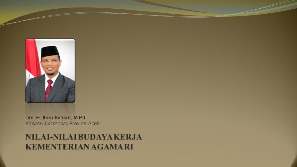 NILAI-NILAI BUDAYA KERJA KEMENTERIAN AGAMA RI Drs. H. Ibnu Sa'dan, M.Pd Kakanwil Kemenag Provinsi Aceh