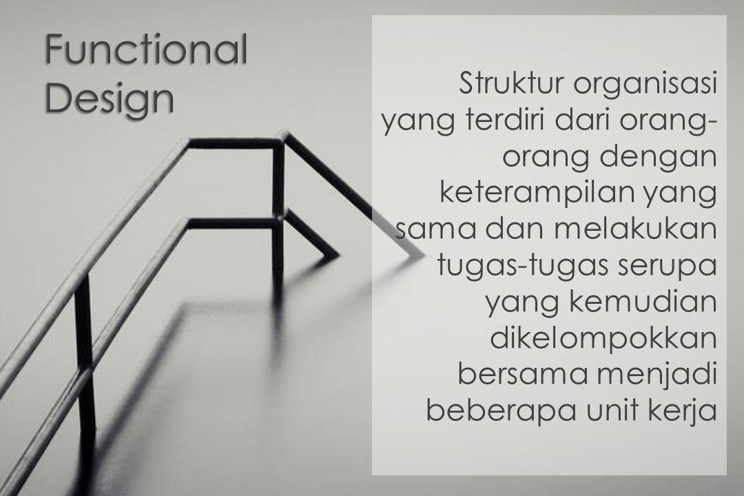 Functional Design Struktur organisasi yang terdiri dari orang- orang dengan keterampilan yang sama dan melakukan tugas-tugas serupa yang kemudian dike