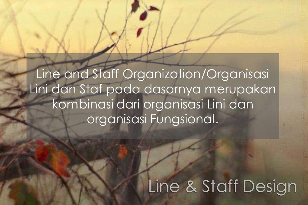 Line & Staff Design Line and Staff Organization/Organisasi Lini dan Staf pada dasarnya merupakan kombinasi dari organisasi Lini dan organisasi Fungsio