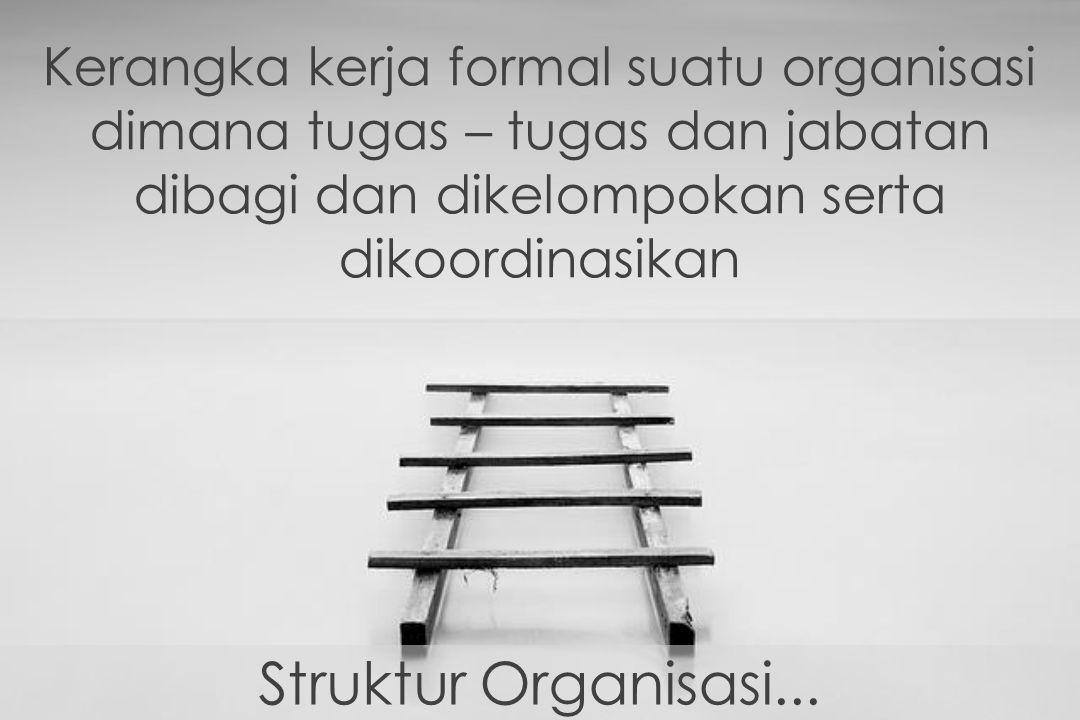 Struktur Organisasi... Kerangka kerja formal suatu organisasi dimana tugas – tugas dan jabatan dibagi dan dikelompokan serta dikoordinasikan