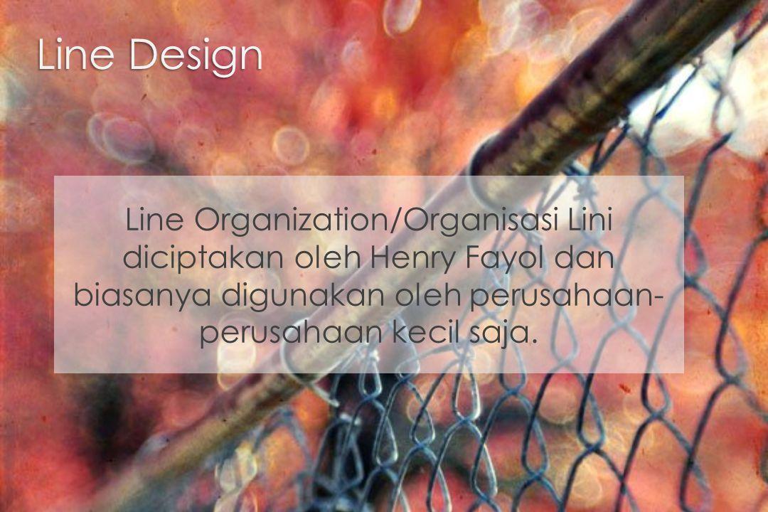 Line Design Line Organization/Organisasi Lini diciptakan oleh Henry Fayol dan biasanya digunakan oleh perusahaan- perusahaan kecil saja.