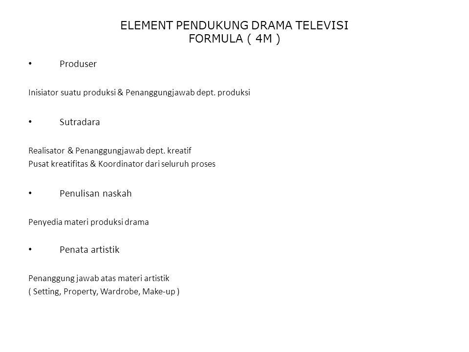 ELEMENT PENDUKUNG DRAMA TELEVISI FORMULA ( 4M ) Produser Inisiator suatu produksi & Penanggungjawab dept. produksi Sutradara Realisator & Penanggungja