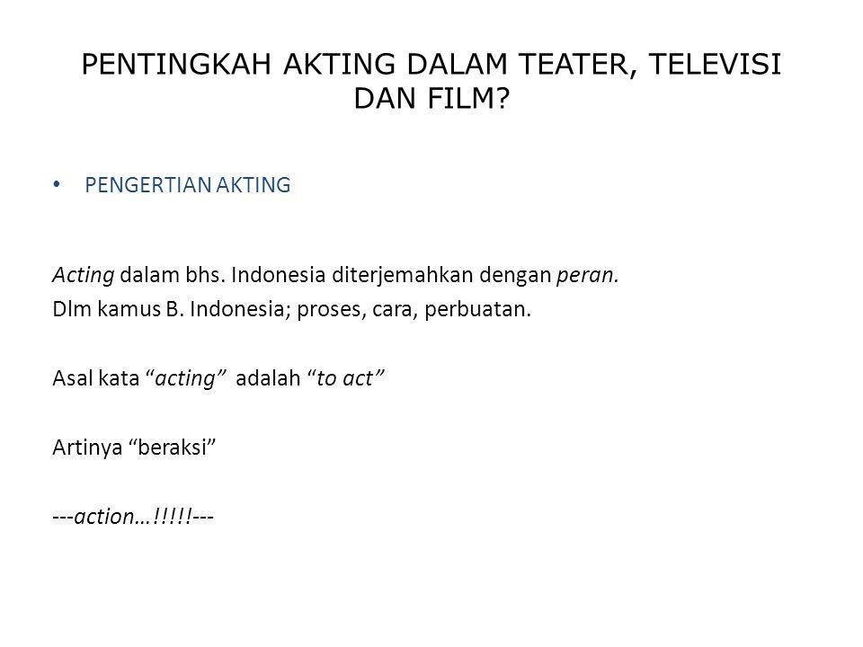 PENTINGKAH AKTING DALAM TEATER, TELEVISI DAN FILM? PENGERTIAN AKTING Acting dalam bhs. Indonesia diterjemahkan dengan peran. Dlm kamus B. Indonesia; p