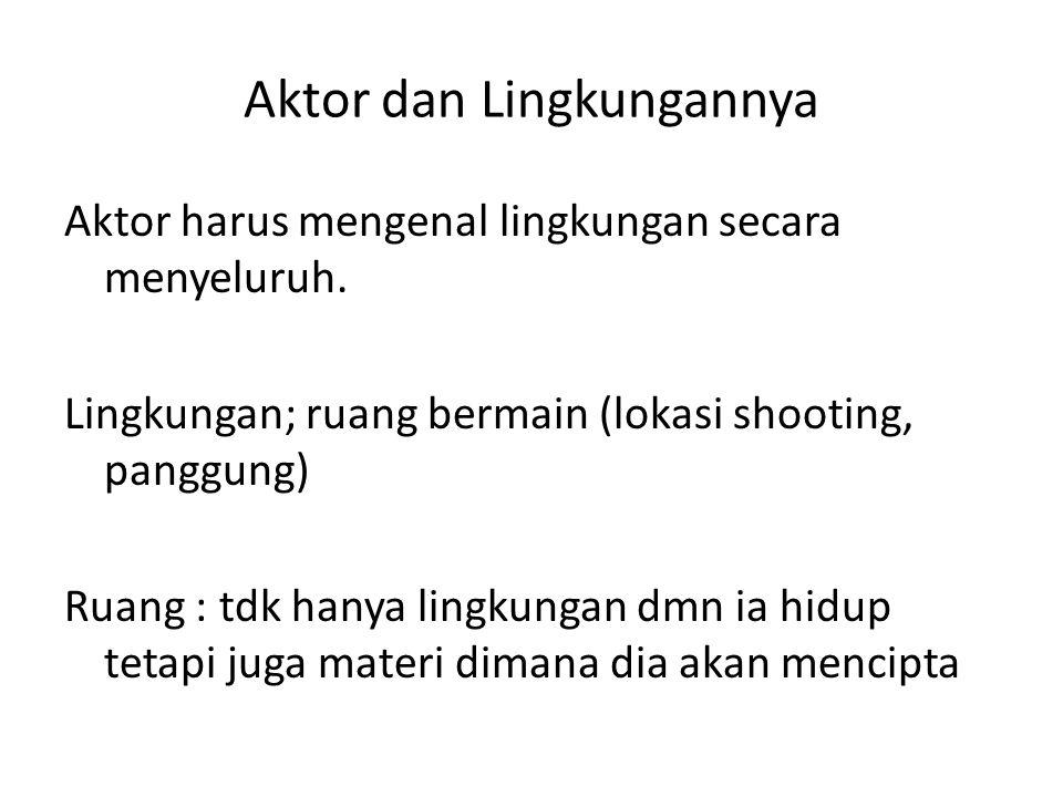 Aktor dan Lingkungannya Aktor harus mengenal lingkungan secara menyeluruh. Lingkungan; ruang bermain (lokasi shooting, panggung) Ruang : tdk hanya lin