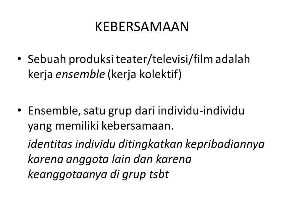 KEBERSAMAAN Sebuah produksi teater/televisi/film adalah kerja ensemble (kerja kolektif) Ensemble, satu grup dari individu-individu yang memiliki keber
