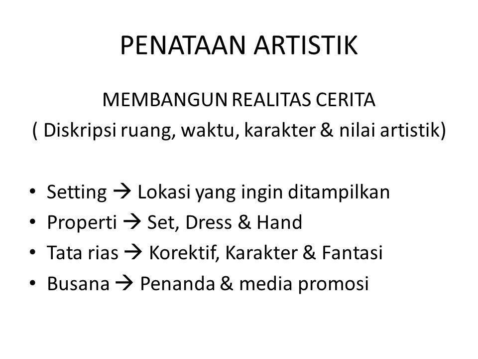 PENATAAN ARTISTIK MEMBANGUN REALITAS CERITA ( Diskripsi ruang, waktu, karakter & nilai artistik) Setting  Lokasi yang ingin ditampilkan Properti  Se