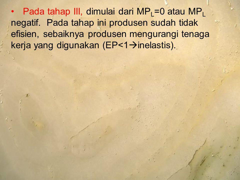 Pada tahap III, dimulai dari MP L =0 atau MP L negatif. Pada tahap ini produsen sudah tidak efisien, sebaiknya produsen mengurangi tenaga kerja yang d