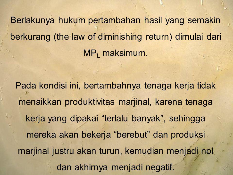 Berlakunya hukum pertambahan hasil yang semakin berkurang (the law of diminishing return) dimulai dari MP L maksimum. Pada kondisi ini, bertambahnya t