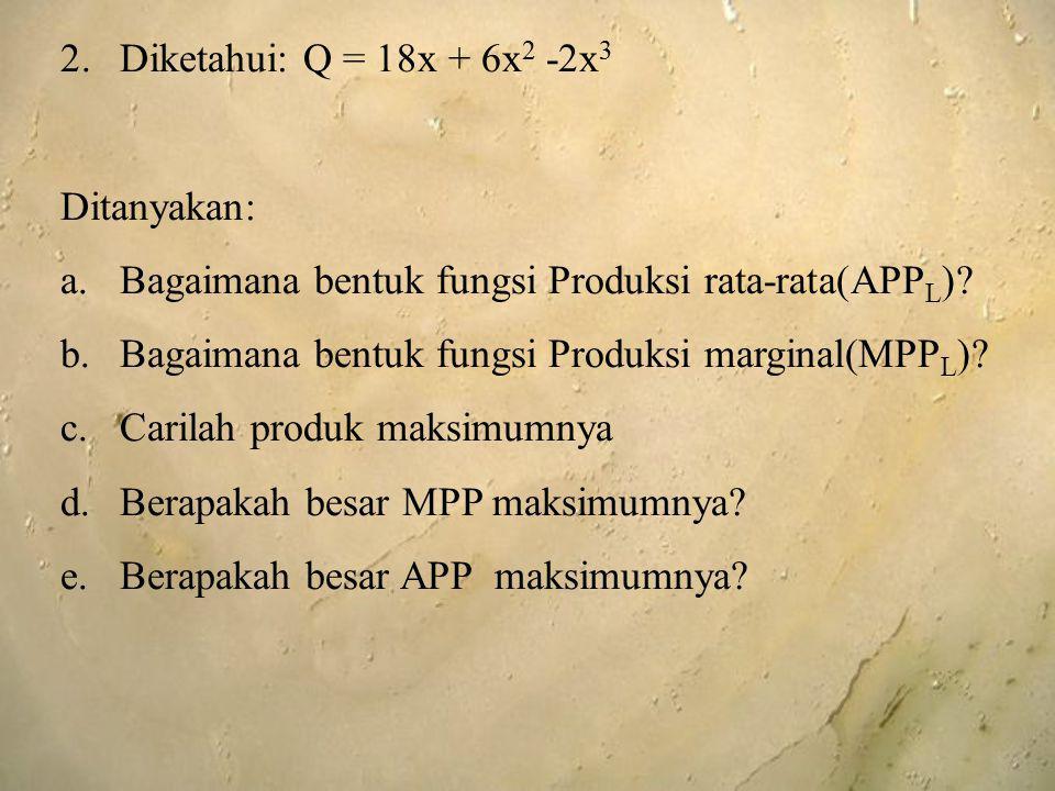 2.Diketahui: Q = 18x + 6x 2 -2x 3 Ditanyakan: a.Bagaimana bentuk fungsi Produksi rata-rata(APP L )? b.Bagaimana bentuk fungsi Produksi marginal(MPP L