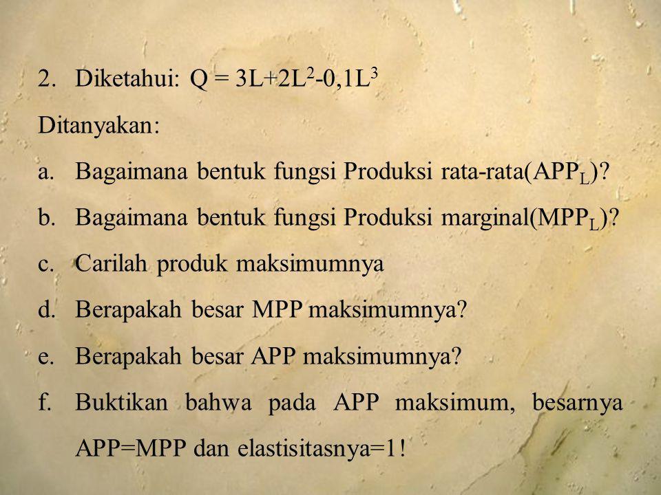 2.Diketahui: Q = 3L+2L 2 -0,1L 3 Ditanyakan: a.Bagaimana bentuk fungsi Produksi rata-rata(APP L )? b.Bagaimana bentuk fungsi Produksi marginal(MPP L )