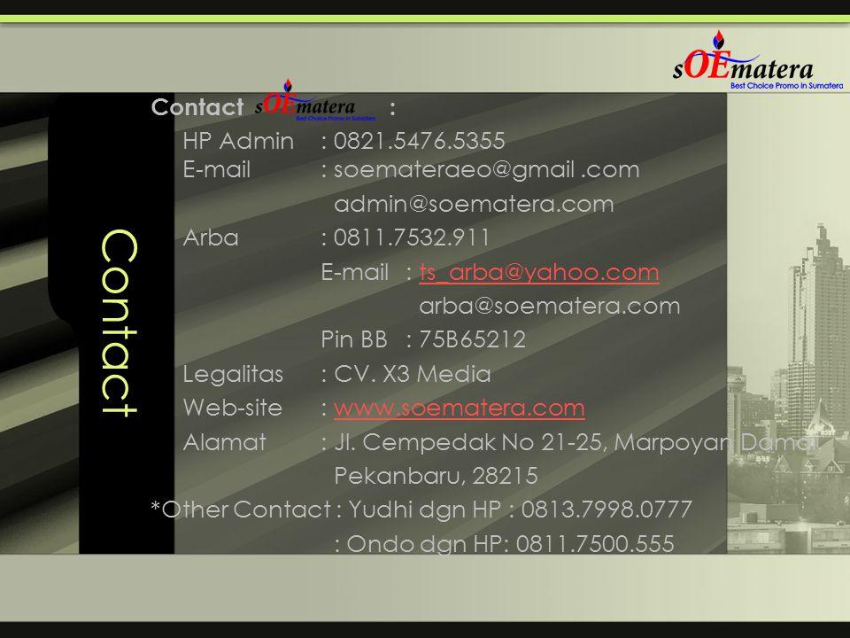 Contact Contact : HP Admin: 0821.5476.5355 E-mail: soemateraeo@gmail.com admin@soematera.com Arba : 0811.7532.911 E-mail : ts_arba@yahoo.comts_arba@ya