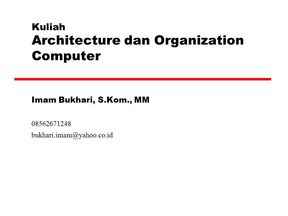 Kuliah Architecture dan Organization Computer Imam Bukhari, S.Kom., MM 08562671248 bukhari.imam@yahoo.co.id