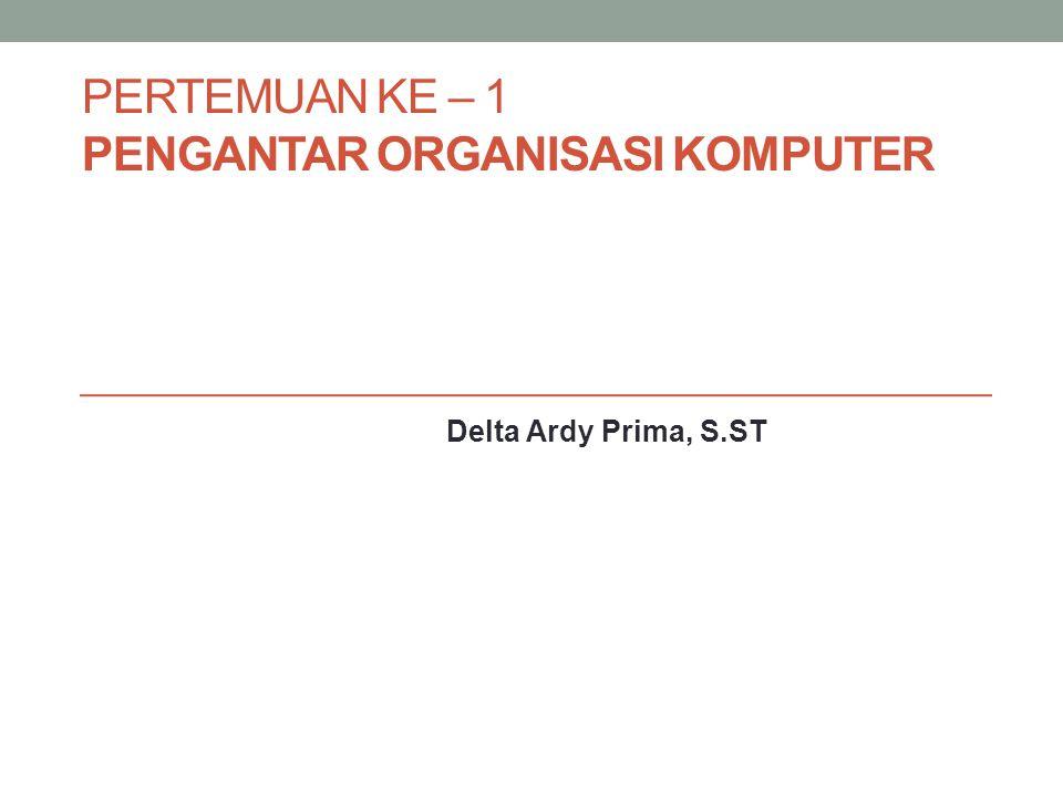 PERTEMUAN KE – 1 PENGANTAR ORGANISASI KOMPUTER Delta Ardy Prima, S.ST