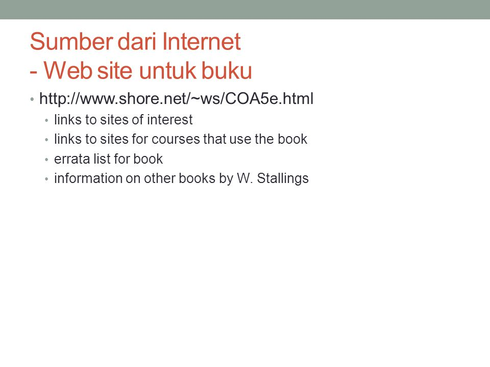 Sumber dari Internet - Web site untuk buku http://www.shore.net/~ws/COA5e.html links to sites of interest links to sites for courses that use the book
