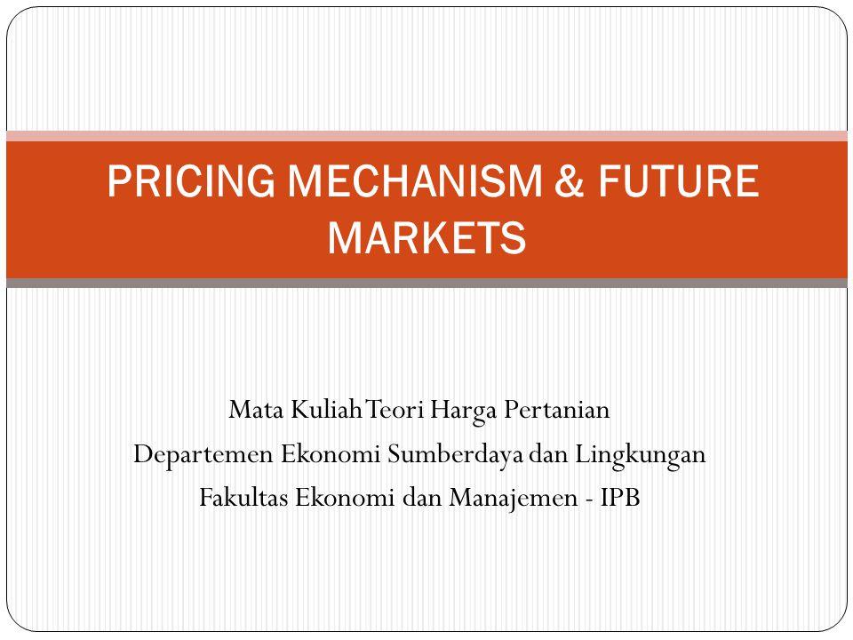 Mata Kuliah Teori Harga Pertanian Departemen Ekonomi Sumberdaya dan Lingkungan Fakultas Ekonomi dan Manajemen - IPB PRICING MECHANISM & FUTURE MARKETS