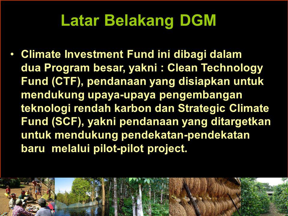Latar Belakang DGM Climate Investment Fund ini dibagi dalam dua Program besar, yakni : Clean Technology Fund (CTF), pendanaan yang disiapkan untuk mendukung upaya-upaya pengembangan teknologi rendah karbon dan Strategic Climate Fund (SCF), yakni pendanaan yang ditargetkan untuk mendukung pendekatan-pendekatan baru melalui pilot-pilot project.