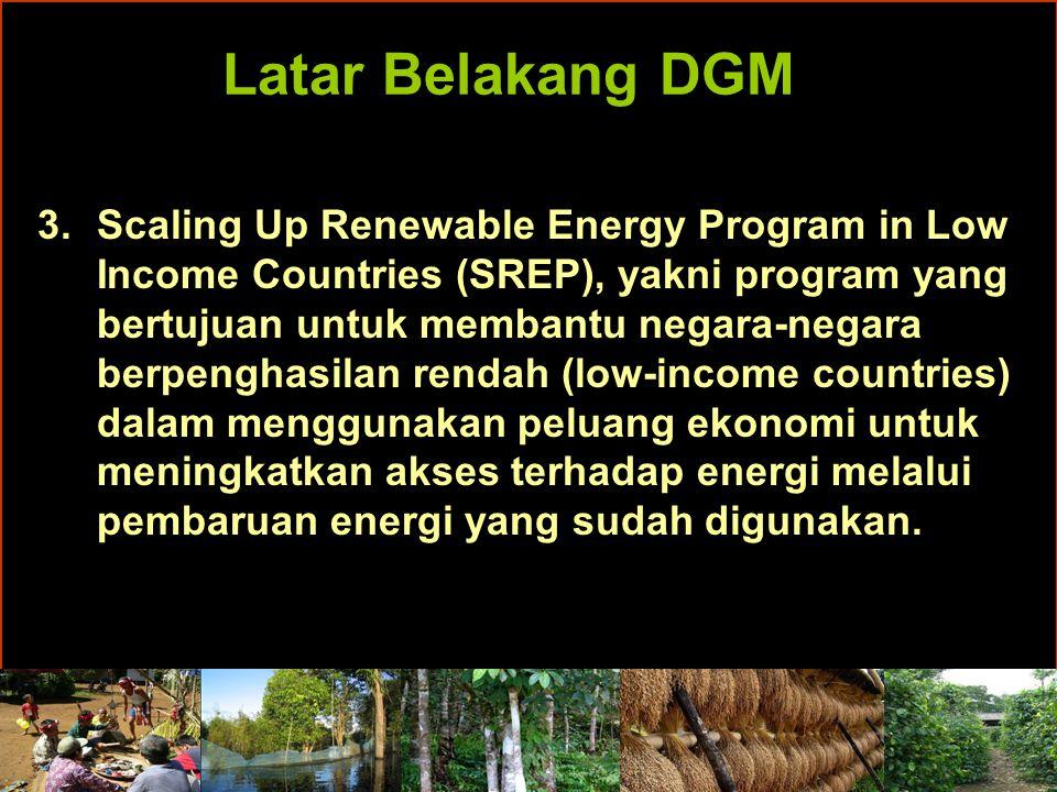 Latar Belakang DGM 3.Scaling Up Renewable Energy Program in Low Income Countries (SREP), yakni program yang bertujuan untuk membantu negara-negara berpenghasilan rendah (low-income countries) dalam menggunakan peluang ekonomi untuk meningkatkan akses terhadap energi melalui pembaruan energi yang sudah digunakan.
