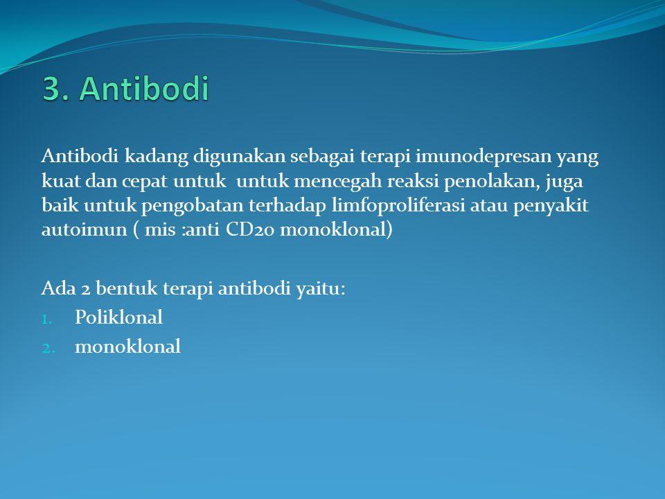 Antibodi kadang digunakan sebagai terapi imunodepresan yang kuat dan cepat untuk untuk mencegah reaksi penolakan, juga baik untuk pengobatan terhadap limfoproliferasi atau penyakit autoimun ( mis :anti CD20 monoklonal) Ada 2 bentuk terapi antibodi yaitu: 1.