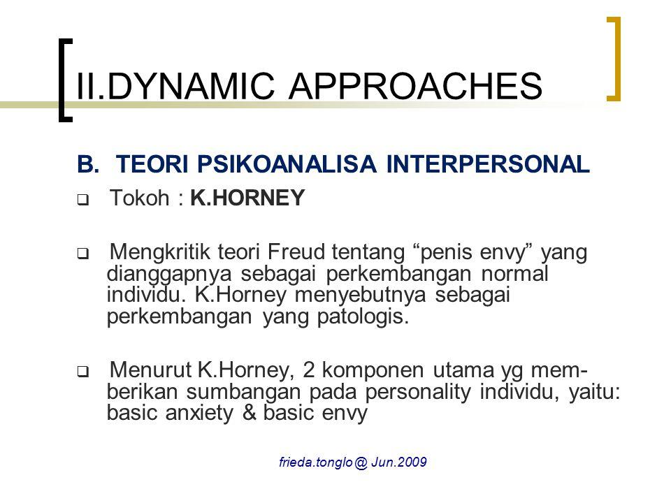 II.DYNAMIC APPROACHES B.TEORI PSIKOANALISA INTERPERSONAL  Tokoh : K.HORNEY  Mengkritik teori Freud tentang penis envy yang dianggapnya sebagai perkembangan normal individu.