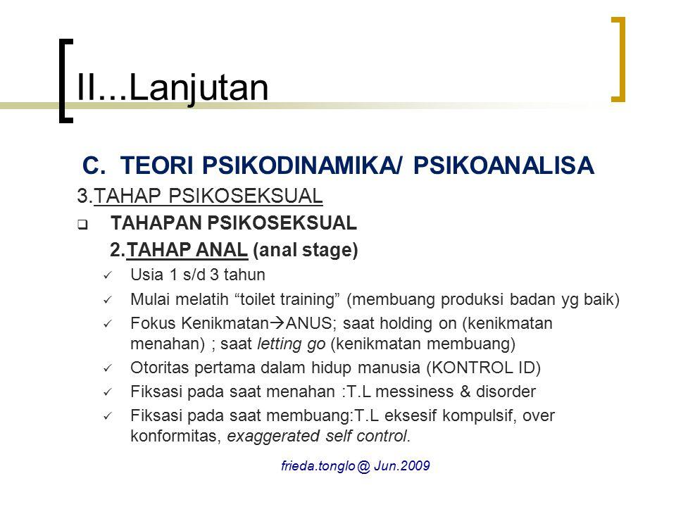 II...Lanjutan C.TEORI PSIKODINAMIKA/ PSIKOANALISA 3.TAHAP PSIKOSEKSUAL  TAHAPAN PSIKOSEKSUAL 2.TAHAP ANAL (anal stage) Usia 1 s/d 3 tahun Mulai melatih toilet training (membuang produksi badan yg baik) Fokus Kenikmatan  ANUS; saat holding on (kenikmatan menahan) ; saat letting go (kenikmatan membuang) Otoritas pertama dalam hidup manusia (KONTROL ID) Fiksasi pada saat menahan :T.L messiness & disorder Fiksasi pada saat membuang:T.L eksesif kompulsif, over konformitas, exaggerated self control.