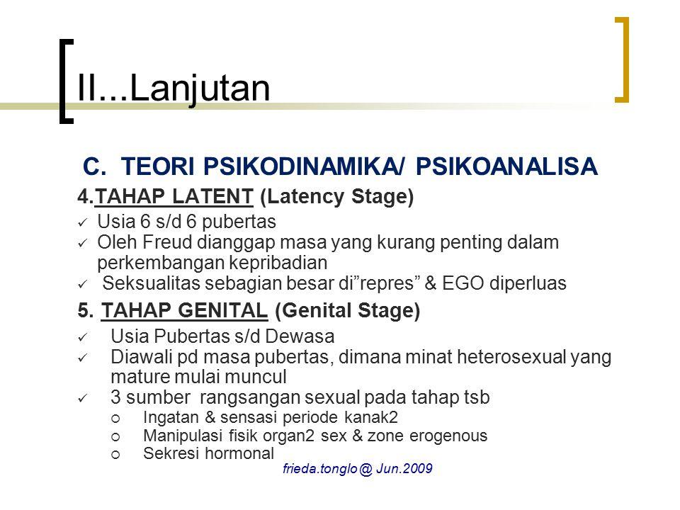 II...Lanjutan C.TEORI PSIKODINAMIKA/ PSIKOANALISA 4.TAHAP LATENT (Latency Stage) Usia 6 s/d 6 pubertas Oleh Freud dianggap masa yang kurang penting dalam perkembangan kepribadian Seksualitas sebagian besar di repres & EGO diperluas 5.