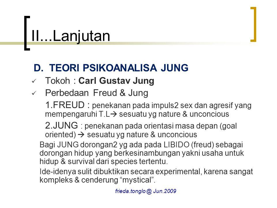 II...Lanjutan D.TEORI PSIKOANALISA JUNG Tokoh : Carl Gustav Jung Perbedaan Freud & Jung 1.FREUD : penekanan pada impuls2 sex dan agresif yang mempengaruhi T.L  sesuatu yg nature & unconcious 2.JUNG : penekanan pada orientasi masa depan (goal oriented)  sesuatu yg nature & unconcious Bagi JUNG dorongan2 yg ada pada LIBIDO (freud) sebagai dorongan hidup yang berkesinambungan yakni usaha untuk hidup & survival dari species tertentu.
