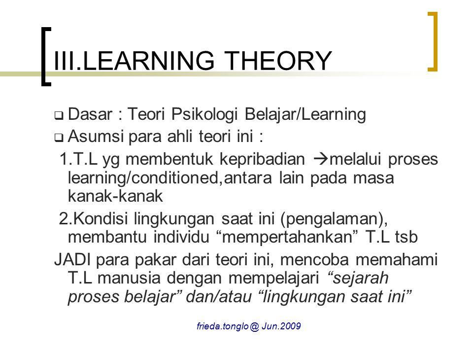 III.LEARNING THEORY  Dasar : Teori Psikologi Belajar/Learning  Asumsi para ahli teori ini : 1.T.L yg membentuk kepribadian  melalui proses learning/conditioned,antara lain pada masa kanak-kanak 2.Kondisi lingkungan saat ini (pengalaman), membantu individu mempertahankan T.L tsb JADI para pakar dari teori ini, mencoba memahami T.L manusia dengan mempelajari sejarah proses belajar dan/atau lingkungan saat ini frieda.tonglo @ Jun.2009