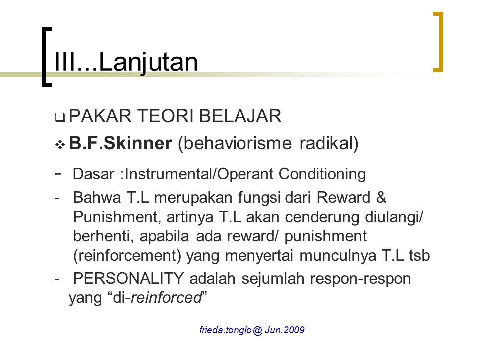  PAKAR TEORI BELAJAR  B.F.Skinner (behaviorisme radikal) - Dasar :Instrumental/Operant Conditioning - Bahwa T.L merupakan fungsi dari Reward & Punishment, artinya T.L akan cenderung diulangi/ berhenti, apabila ada reward/ punishment (reinforcement) yang menyertai munculnya T.L tsb - PERSONALITY adalah sejumlah respon-respon yang di-reinforced III...Lanjutan frieda.tonglo @ Jun.2009