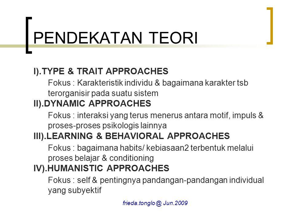 PENDEKATAN TEORI I).TYPE & TRAIT APPROACHES Fokus : Karakteristik individu & bagaimana karakter tsb terorganisir pada suatu sistem II).DYNAMIC APPROACHES Fokus : interaksi yang terus menerus antara motif, impuls & proses-proses psikologis lainnya III).LEARNING & BEHAVIORAL APPROACHES Fokus : bagaimana habits/ kebiasaan2 terbentuk melalui proses belajar & conditioning IV).HUMANISTIC APPROACHES Fokus : self & pentingnya pandangan-pandangan individual yang subyektif frieda.tonglo @ Jun.2009