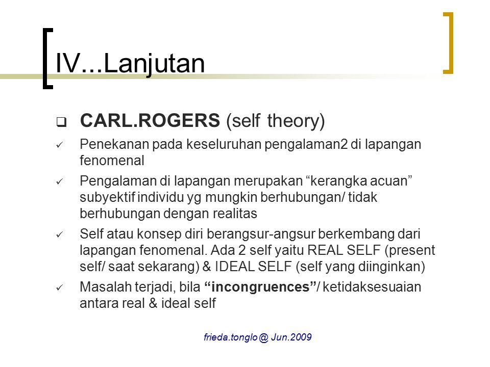 IV...Lanjutan  CARL.ROGERS (self theory) Penekanan pada keseluruhan pengalaman2 di lapangan fenomenal Pengalaman di lapangan merupakan kerangka acuan subyektif individu yg mungkin berhubungan/ tidak berhubungan dengan realitas Self atau konsep diri berangsur-angsur berkembang dari lapangan fenomenal.