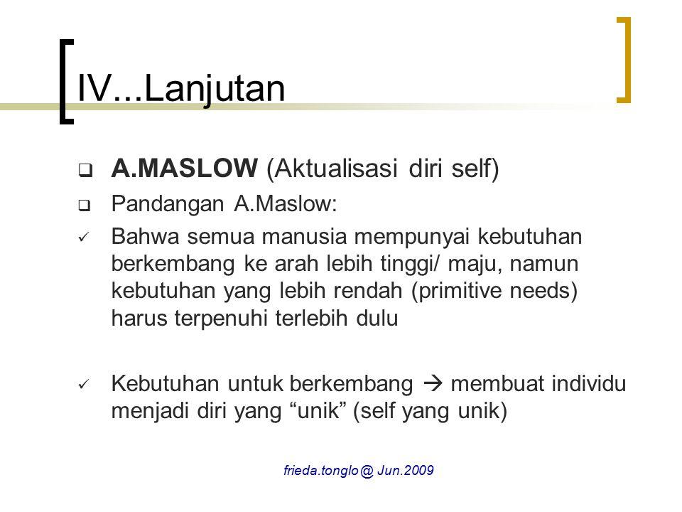  A.MASLOW (Aktualisasi diri self)  Pandangan A.Maslow: Bahwa semua manusia mempunyai kebutuhan berkembang ke arah lebih tinggi/ maju, namun kebutuhan yang lebih rendah (primitive needs) harus terpenuhi terlebih dulu Kebutuhan untuk berkembang  membuat individu menjadi diri yang unik (self yang unik) IV...Lanjutan frieda.tonglo @ Jun.2009