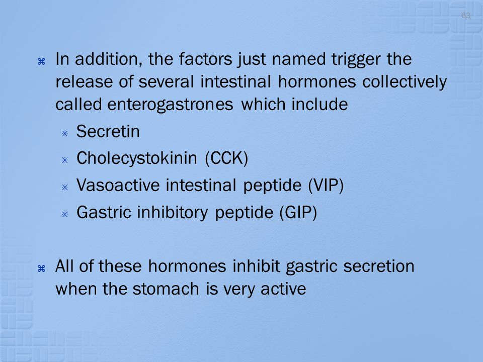  In addition, the factors just named trigger the release of several intestinal hormones collectively called enterogastrones which include  Secretin
