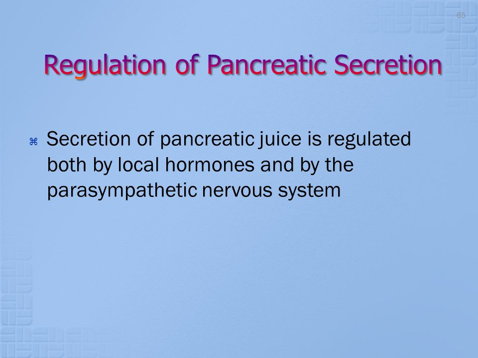  Secretion of pancreatic juice is regulated both by local hormones and by the parasympathetic nervous system 65
