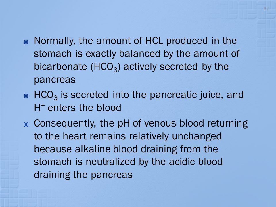  Normally, the amount of HCL produced in the stomach is exactly balanced by the amount of bicarbonate (HCO 3 ) actively secreted by the pancreas  HC