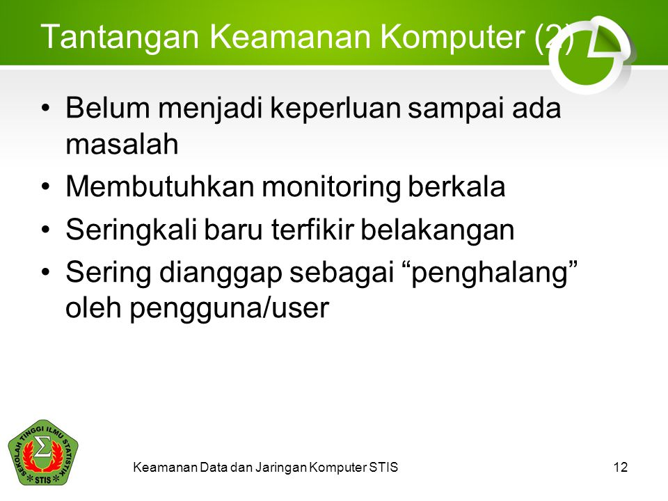 Tantangan Keamanan Komputer (2) Belum menjadi keperluan sampai ada masalah Membutuhkan monitoring berkala Seringkali baru terfikir belakangan Sering dianggap sebagai penghalang oleh pengguna/user Keamanan Data dan Jaringan Komputer STIS12