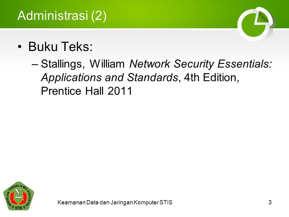 Keamanan Data dan Jaringan Komputer STIS3 Administrasi (2) Buku Teks: –Stallings, William Network Security Essentials: Applications and Standards, 4th Edition, Prentice Hall 2011