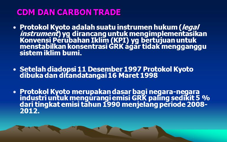 CDM DAN CARBON TRADE Protokol Kyoto adalah suatu instrumen hukum (legal instrument) yg dirancang untuk mengimplementasikan Konvensi Perubahan Iklim (K