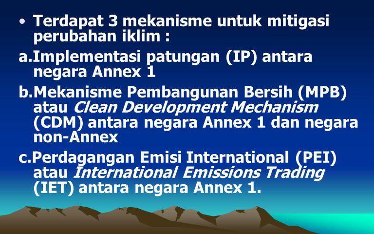 Terdapat 3 mekanisme untuk mitigasi perubahan iklim : a.Implementasi patungan (IP) antara negara Annex 1 b.Mekanisme Pembangunan Bersih (MPB) atau Cle