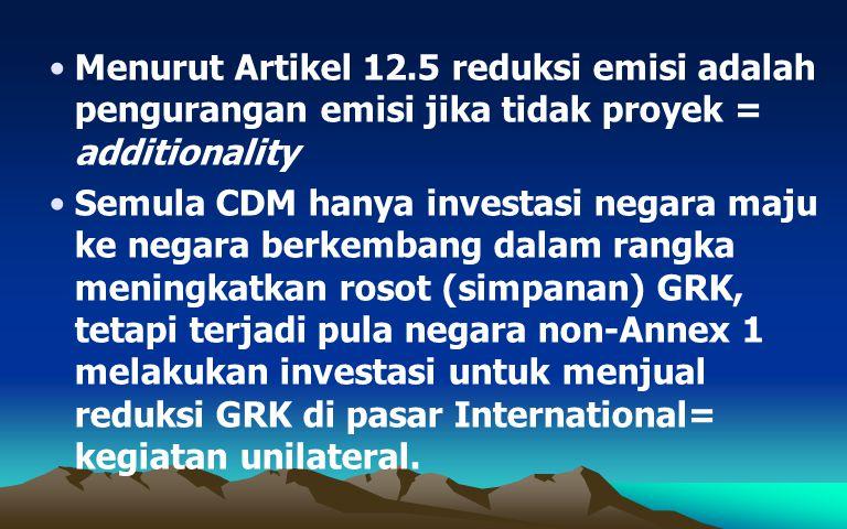 Menurut Artikel 12.5 reduksi emisi adalah pengurangan emisi jika tidak proyek = additionality Semula CDM hanya investasi negara maju ke negara berkemb