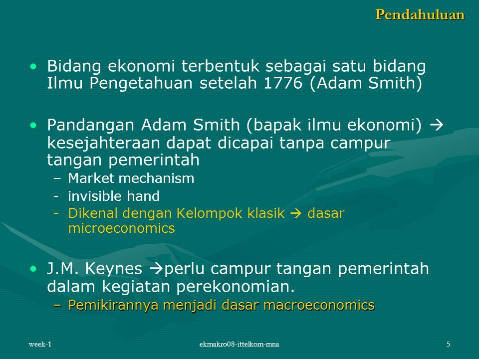 week-1ekmakro08-ittelkom-mna5 Bidang ekonomi terbentuk sebagai satu bidang Ilmu Pengetahuan setelah 1776 (Adam Smith) Pandangan Adam Smith (bapak ilmu ekonomi)  kesejahteraan dapat dicapai tanpa campur tangan pemerintah – –Market mechanism - -invisible hand - -Dikenal dengan Kelompok klasik  dasar microeconomics J.M.